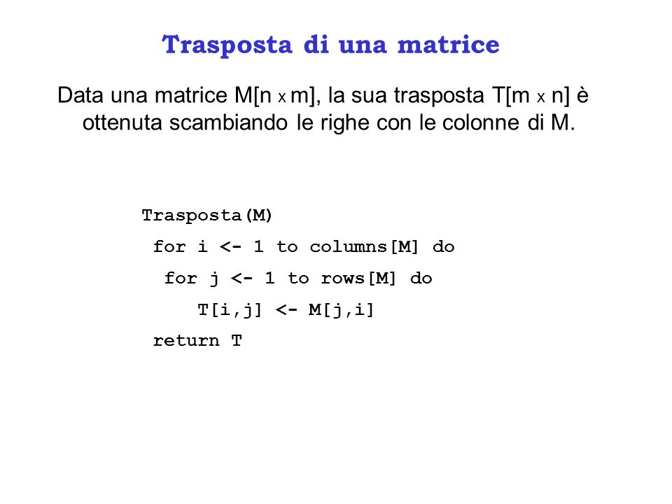 Trasposta di una matrice Data una matrice M[n x m], la sua trasposta T[m x n] è ottenuta scambiando le righe con le colonne di M. Trasposta(M) for i <