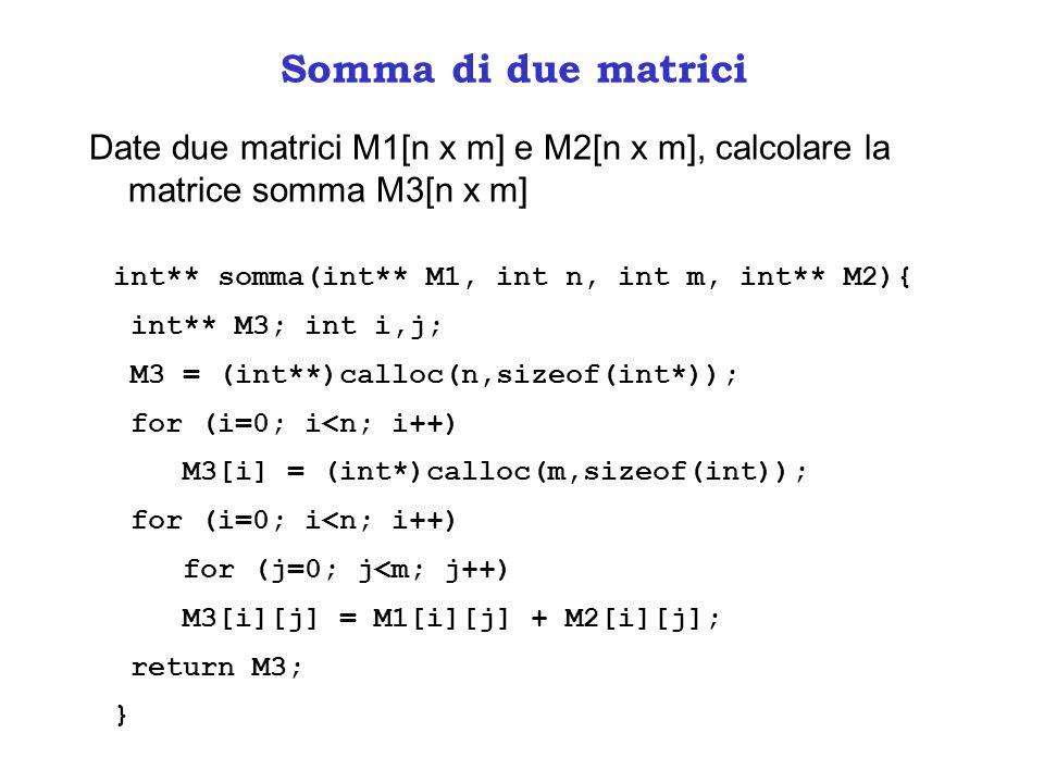 Somma di due matrici Date due matrici M1[n x m] e M2[n x m], calcolare la matrice somma M3[n x m] int** somma(int** M1, int n, int m, int** M2){ int**