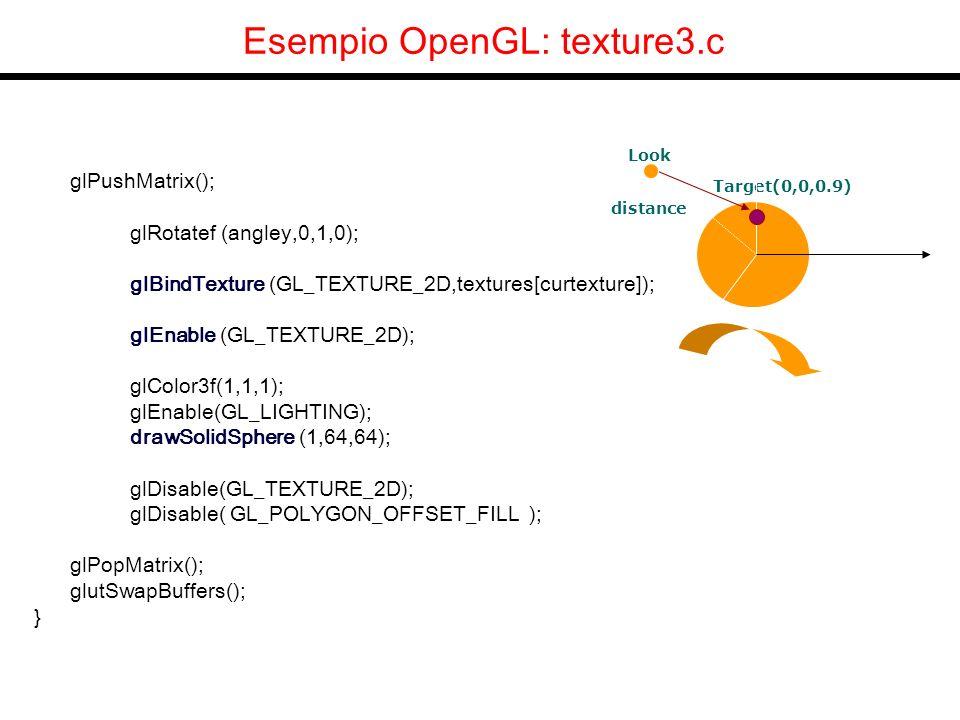Esempio OpenGL: texture3.c glPushMatrix(); glRotatef (angley,0,1,0); glBindTexture (GL_TEXTURE_2D,textures[curtexture]); glEnable (GL_TEXTURE_2D); glColor3f(1,1,1); glEnable(GL_LIGHTING); drawSolidSphere (1,64,64); glDisable(GL_TEXTURE_2D); glDisable( GL_POLYGON_OFFSET_FILL ); glPopMatrix(); glutSwapBuffers(); } z Target(0,0,0.9) distance Look x y