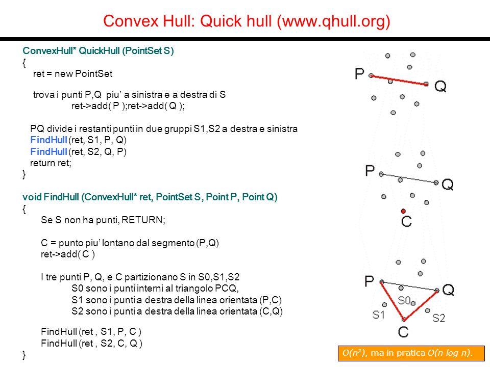 Convex Hull: Quick hull (www.qhull.org) ConvexHull* QuickHull (PointSet S) { ret = new PointSet trova i punti P,Q piu a sinistra e a destra di S ret->add( P );ret->add( Q ); PQ divide i restanti punti in due gruppi S1,S2 a destra e sinistra FindHull (ret, S1, P, Q) FindHull (ret, S2, Q, P) return ret; } void FindHull (ConvexHull* ret, PointSet S, Point P, Point Q) { Se S non ha punti, RETURN; C = punto piu lontano dal segmento (P,Q) ret->add( C ) I tre punti P, Q, e C partizionano S in S0,S1,S2 S0 sono i punti interni al triangolo PCQ, S1 sono i punti a destra della linea orientata (P,C) S2 sono i punti a destra della linea orientata (C,Q) FindHull (ret, S1, P, C ) FindHull (ret, S2, C, Q ) } O(n 2 ), ma in pratica O(n log n).