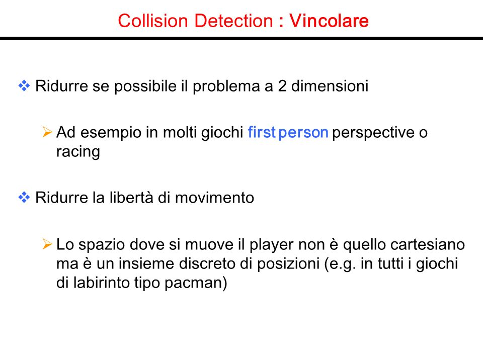 Collision Detection : Vincolare Ridurre se possibile il problema a 2 dimensioni Ad esempio in molti giochi first person perspective o racing Ridurre la libertà di movimento Lo spazio dove si muove il player non è quello cartesiano ma è un insieme discreto di posizioni (e.g.