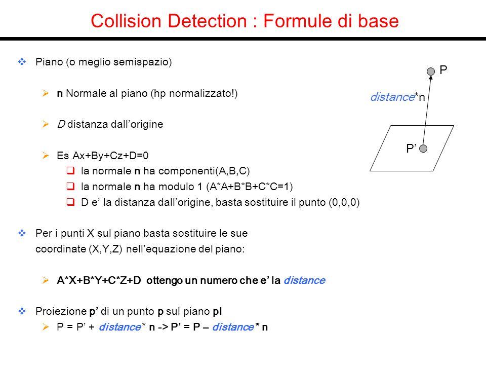 Collision Detection : Formule di base Piano (o meglio semispazio) n Normale al piano (hp normalizzato!) D distanza dallorigine Es Ax+By+Cz+D=0 la normale n ha componenti(A,B,C) la normale n ha modulo 1 (A*A+B*B+C*C=1) D e la distanza dallorigine, basta sostituire il punto (0,0,0) Per i punti X sul piano basta sostituire le sue coordinate (X,Y,Z) nellequazione del piano: A*X+B*Y+C*Z+D ottengo un numero che e la distance Proiezione p di un punto p sul piano pl P = P + distance * n -> P = P – distance * n P P distance*n