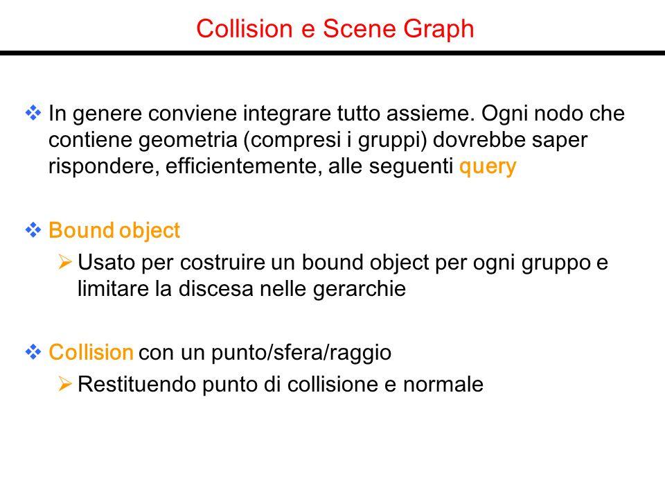 Collision e Scene Graph In genere conviene integrare tutto assieme. Ogni nodo che contiene geometria (compresi i gruppi) dovrebbe saper rispondere, ef