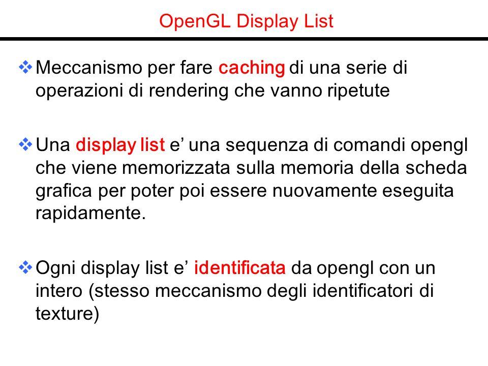 OpenGL Display List Meccanismo per fare caching di una serie di operazioni di rendering che vanno ripetute Una display list e una sequenza di comandi