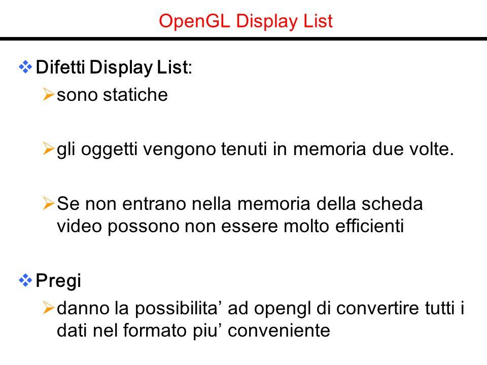 OpenGL Display List Difetti Display List: sono statiche gli oggetti vengono tenuti in memoria due volte. Se non entrano nella memoria della scheda vid