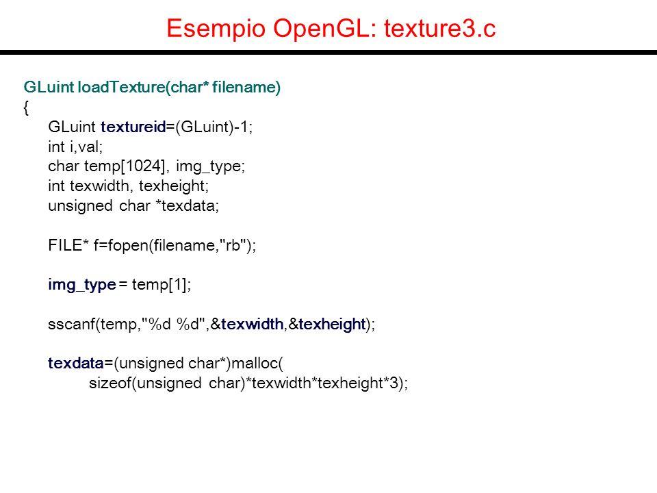 Esempio OpenGL: texture3.c GLuint loadTexture(char* filename) { GLuint textureid=(GLuint)-1; int i,val; char temp[1024], img_type; int texwidth, texheight; unsigned char *texdata; FILE* f=fopen(filename, rb ); img_type = temp[1]; sscanf(temp, %d %d ,&texwidth,&texheight); texdata=(unsigned char*)malloc( sizeof(unsigned char)*texwidth*texheight*3);