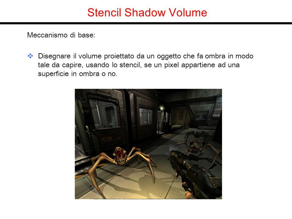 Stencil Shadow Volume Meccanismo di base: Disegnare il volume proiettato da un oggetto che fa ombra in modo tale da capire, usando lo stencil, se un pixel appartiene ad una superficie in ombra o no.