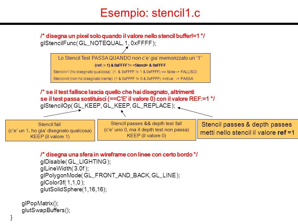 Esempio: stencil1.c /* disegna un pixel solo quando il valore nello stencil buffer!=1 */ glStencilFunc( GL_NOTEQUAL, 1, 0xFFFF ); /* se il test fallisce lascia quello che hai disegnato, altrimenti se il test passa sostituisci (==CE il valore 0) con il valore REF:=1 */ glStencilOp( GL_KEEP, GL_KEEP, GL_REPLACE ); /* disegna una sfera in wireframe con linee con certo bordo */ glDisable( GL_LIGHTING ); glLineWidth( 3.0f ); glPolygonMode( GL_FRONT_AND_BACK, GL_LINE ); glColor3f( 1,1,0 ); glutSolidSphere(1,16,16); glPopMatrix(); glutSwapBuffers(); } Lo Stencil Test PASSA QUANDO non ce gia memorizzato un 1 (ref := 1) & 0xFFFF != & 0xFFFF Stencil=1 (ho disegnato qualcosa) (1 & 0xFFFF != 1 & 0xFFFF) == false -> FALLISCI Stencil=0 (non ho disegnato niente) (1 & 0xFFFF != 0 & 0xFFFF) ==true -> PASSA Stencil fail (ce un 1, ho gia disegnato qualcosa) KEEP (il valore 1) Stencil passes && depth test fail (ce uno 0, ma il depth test non passa) KEEP (il valore 0) Stencil passes & depth passes metti nello stencil il valore ref =1