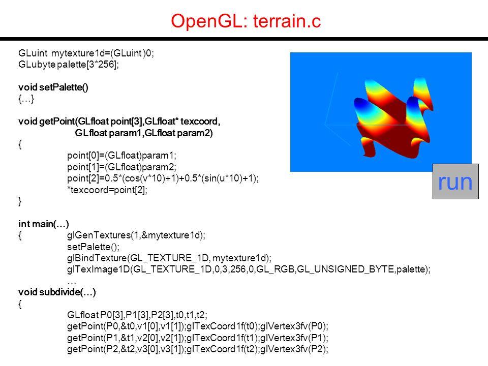 GLuint mytexture1d=(GLuint )0; GLubyte palette[3*256]; void setPalette() {…} void getPoint(GLfloat point[3],GLfloat* texcoord, GLfloat param1,GLfloat param2) { point[0]=(GLfloat)param1; point[1]=(GLfloat)param2; point[2]=0.5*(cos(v*10)+1)+0.5*(sin(u*10)+1); *texcoord=point[2]; } int main(…) {glGenTextures(1,&mytexture1d); setPalette(); glBindTexture(GL_TEXTURE_1D, mytexture1d); glTexImage1D(GL_TEXTURE_1D,0,3,256,0,GL_RGB,GL_UNSIGNED_BYTE,palette); … void subdivide(…) { GLfloat P0[3],P1[3],P2[3],t0,t1,t2; getPoint(P0,&t0,v1[0],v1[1]);glTexCoord1f(t0);glVertex3fv(P0); getPoint(P1,&t1,v2[0],v2[1]);glTexCoord1f(t1);glVertex3fv(P1); getPoint(P2,&t2,v3[0],v3[1]);glTexCoord1f(t2);glVertex3fv(P2); OpenGL: terrain.c run
