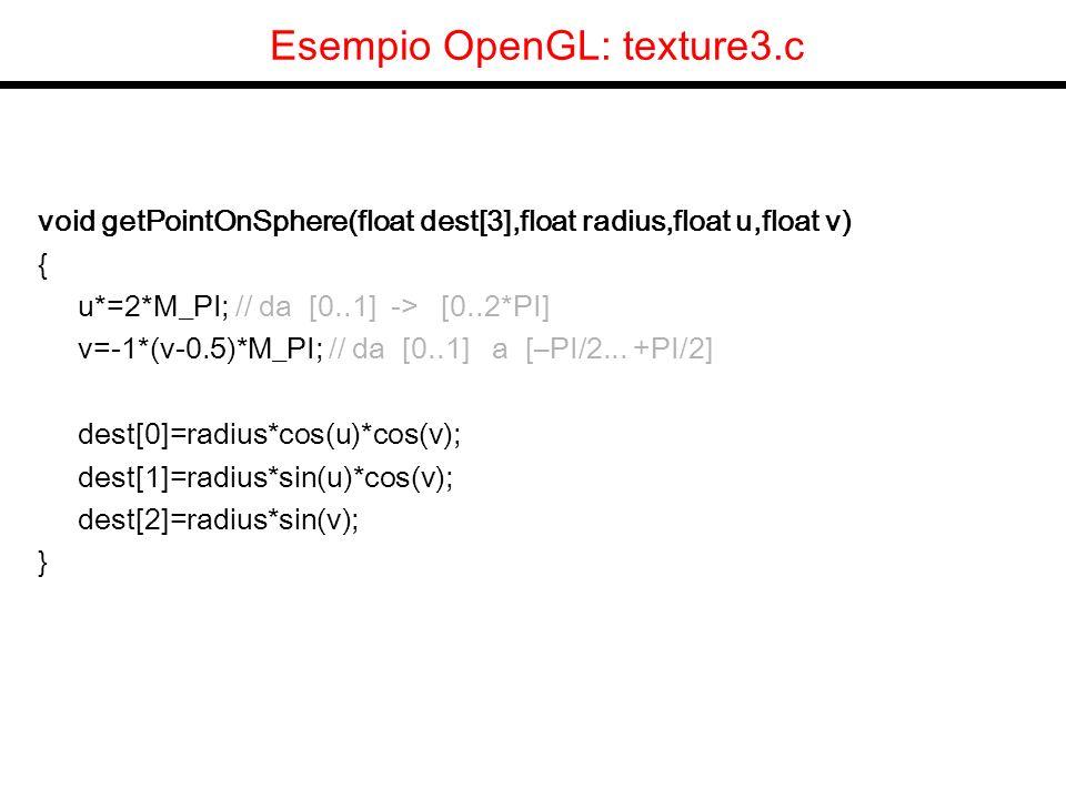 Esempio OpenGL: texture3.c void drawSphere(float radius,int nx,int ny) { int i,j; GLfloat p0[3],p1[3],p2[3],p3[3], u0,u1,v0,v1; GLfloat stepx=1/(float)nx, stepy=1/(float)ny; glBegin(GL_TRIANGLES); for (j=0;j<ny;j++) for (i=0;i<nx;i++) { u0=i*stepx;u1=(i+1)*stepx; v0=j*stepy;v1=(j+1)*stepy; getPointOnSphere(p0,radius,u0,v0); getPointOnSphere(p1,radius,u1,v0); getPointOnSphere(p2,radius,u1,v1); getPointOnSphere(p3,radius,u0,v1); glTexCoord2f(u0,v0); glNormal3fv(p0); glVertex3fv(p0); glTexCoord2f(u1,v0); glNormal3fv(p1); glVertex3fv(p1); glTexCoord2f(u1,v1); glNormal3fv(p2); glVertex3fv(p2); glTexCoord2f(u0,v0); glNormal3fv(p0); glVertex3fv(p0); glTexCoord2f(u1,v1); glNormal3fv(p2); glVertex3fv(p2); glTexCoord2f(u0,v1); glNormal3fv(p3); glVertex3fv(p3); } glEnd(); }