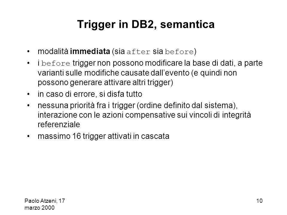 Paolo Atzeni, 17 marzo 2000 10 Trigger in DB2, semantica modalità immediata (sia after sia before ) i before trigger non possono modificare la base di