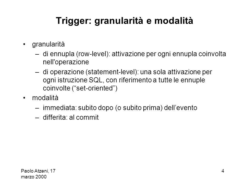 Paolo Atzeni, 17 marzo 2000 4 Trigger: granularità e modalità granularità –di ennupla (row-level): attivazione per ogni ennupla coinvolta nell'operazi