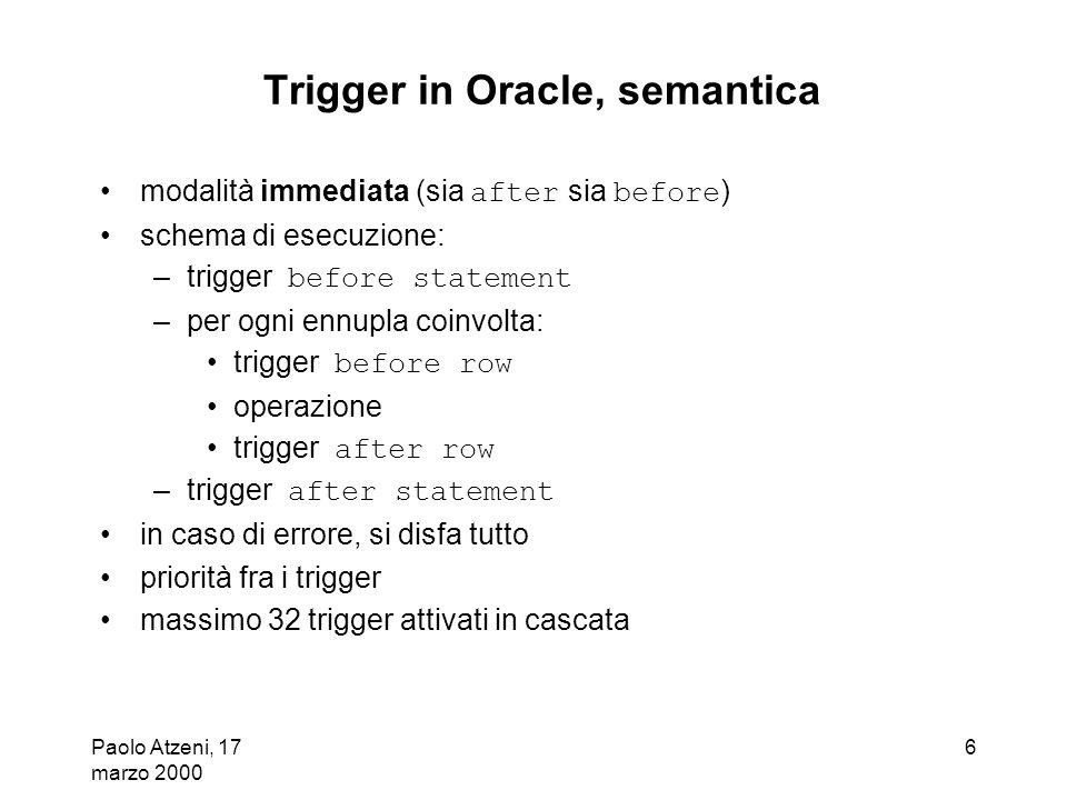 Paolo Atzeni, 17 marzo 2000 7 Trigger in Oracle, esempio create trigger Reorder after update of QtyAvbl on Warehouse when (new.QtyAvbl < new.QtyLimit) for each row declare X number; begin select count(*) into X from PendingOrders where Part = new.Part; if X = 0 then insert into PendingOrders values (new.Part, new.QtyReord, sysdate); end if; end;