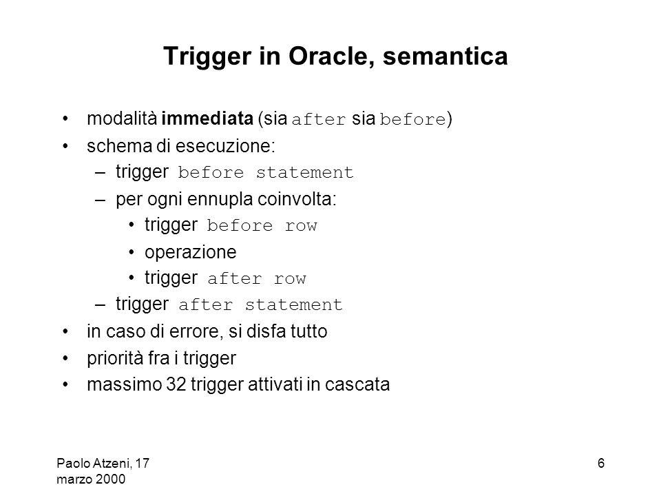 Paolo Atzeni, 17 marzo 2000 6 Trigger in Oracle, semantica modalità immediata (sia after sia before ) schema di esecuzione: –trigger before statement