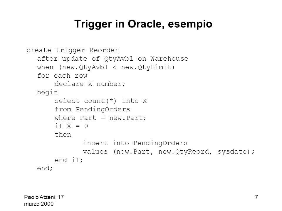 Paolo Atzeni, 17 marzo 2000 8 Trigger in Oracle, esempio, 2 T1: update Warehouse set QtyAvbl = QtyAvbl - 70 where Part = 1 T2: update Warehouse set QtyAvbl = QtyAvbl - 60 where Part <= 3