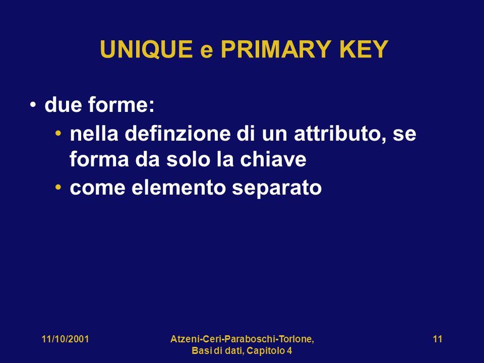 11/10/2001Atzeni-Ceri-Paraboschi-Torlone, Basi di dati, Capitolo 4 11 UNIQUE e PRIMARY KEY due forme: nella definzione di un attributo, se forma da so