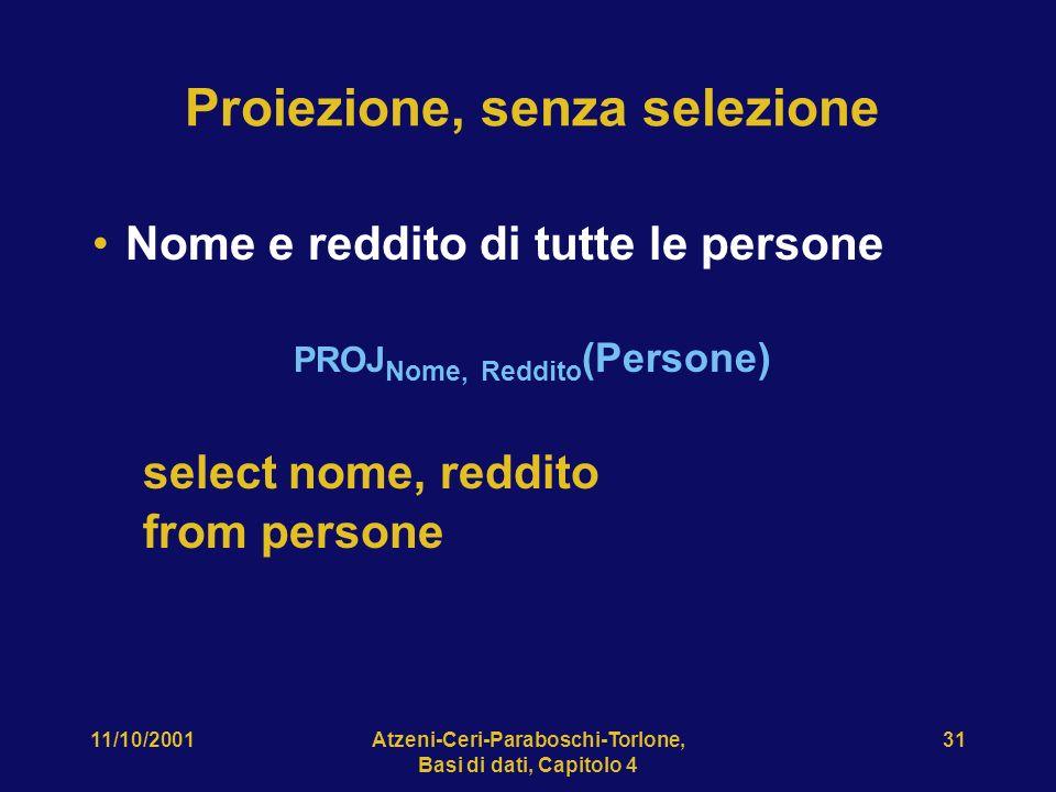 11/10/2001Atzeni-Ceri-Paraboschi-Torlone, Basi di dati, Capitolo 4 31 Proiezione, senza selezione Nome e reddito di tutte le persone PROJ Nome, Reddit