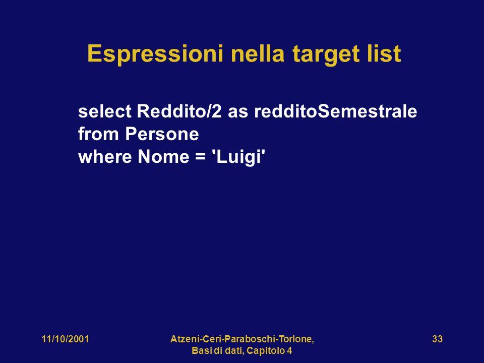 11/10/2001Atzeni-Ceri-Paraboschi-Torlone, Basi di dati, Capitolo 4 33 Espressioni nella target list select Reddito/2 as redditoSemestrale from Persone