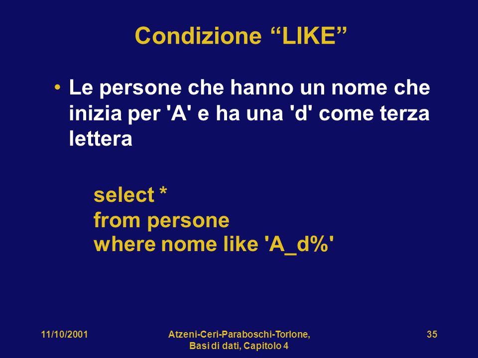 11/10/2001Atzeni-Ceri-Paraboschi-Torlone, Basi di dati, Capitolo 4 35 Condizione LIKE Le persone che hanno un nome che inizia per 'A' e ha una 'd' com