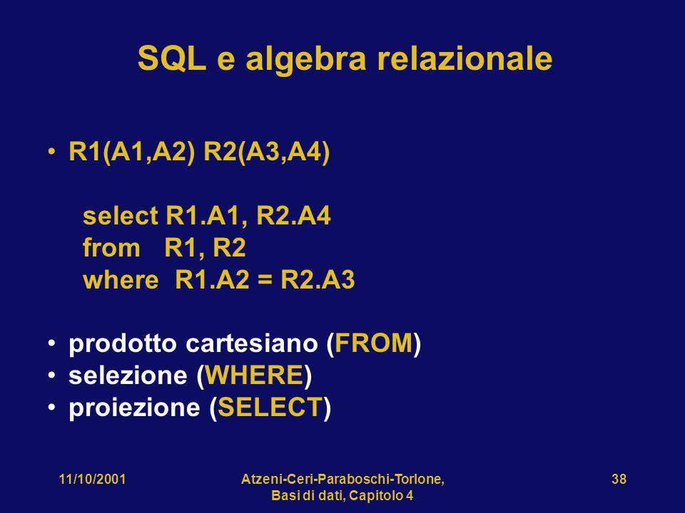 11/10/2001Atzeni-Ceri-Paraboschi-Torlone, Basi di dati, Capitolo 4 38 SQL e algebra relazionale R1(A1,A2) R2(A3,A4) select R1.A1, R2.A4 from R1, R2 wh