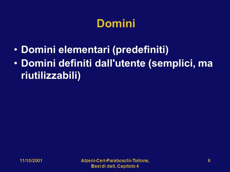 11/10/2001Atzeni-Ceri-Paraboschi-Torlone, Basi di dati, Capitolo 4 6 Domini Domini elementari (predefiniti) Domini definiti dall'utente (semplici, ma
