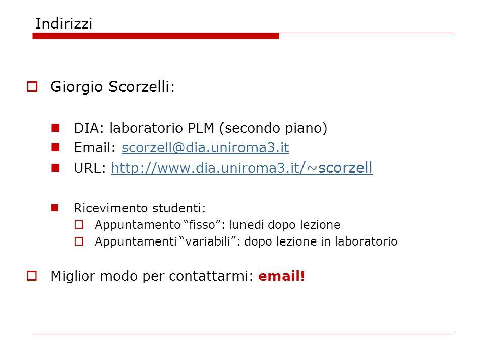 Indirizzi Giorgio Scorzelli: DIA: laboratorio PLM (secondo piano) Email: scorzell@dia.uniroma3.itscorzell@dia.uniroma3.it URL: http://www.dia.uniroma3.it /~scorzellhttp://www.dia.uniroma3.it /~scorzell Ricevimento studenti: Appuntamento fisso: lunedi dopo lezione Appuntamenti variabili: dopo lezione in laboratorio Miglior modo per contattarmi: email!