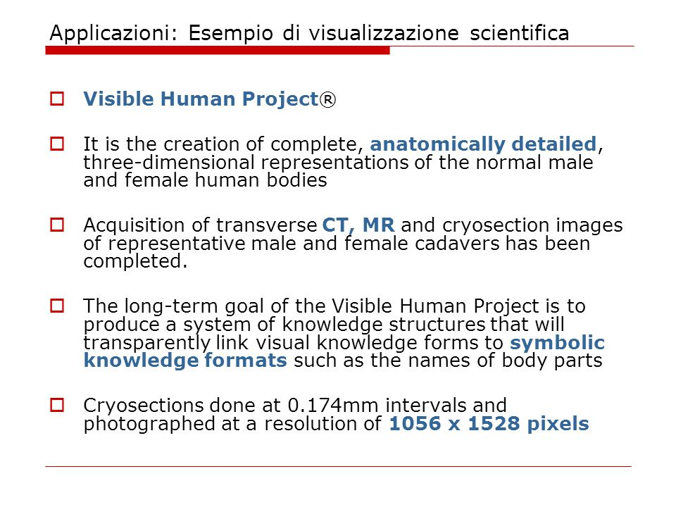 Applicazioni: Esempio di visualizzazione scientifica Visible Human Project® It is the creation of complete, anatomically detailed, three-dimensional representations of the normal male and female human bodies Acquisition of transverse CT, MR and cryosection images of representative male and female cadavers has been completed.