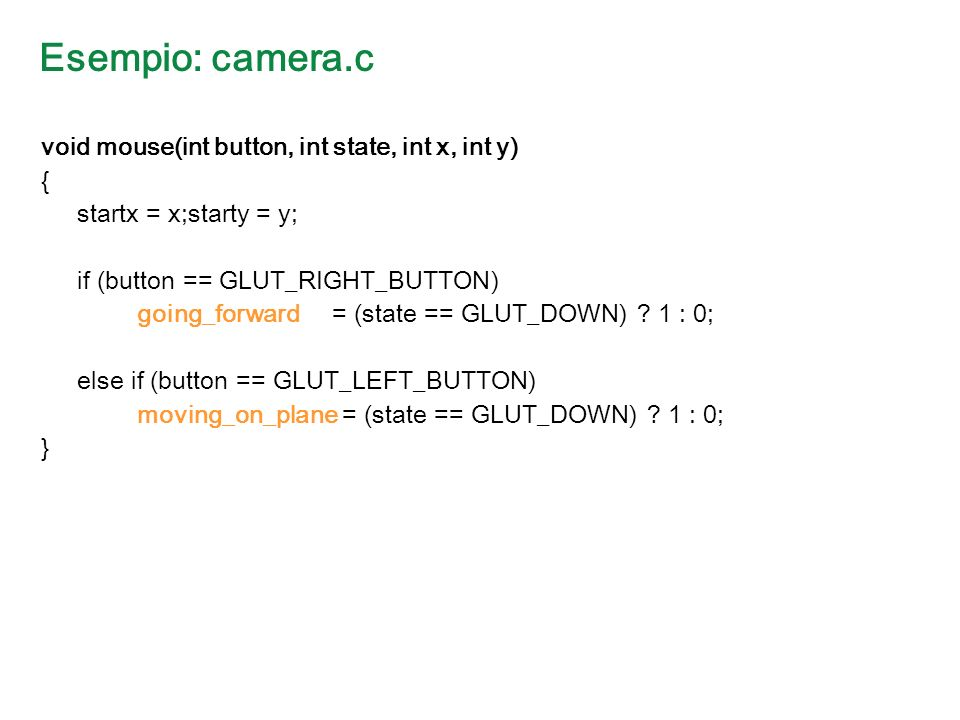 Esempio: camera.c void mouse(int button, int state, int x, int y) { startx = x;starty = y; if (button == GLUT_RIGHT_BUTTON) going_forward = (state == GLUT_DOWN) .
