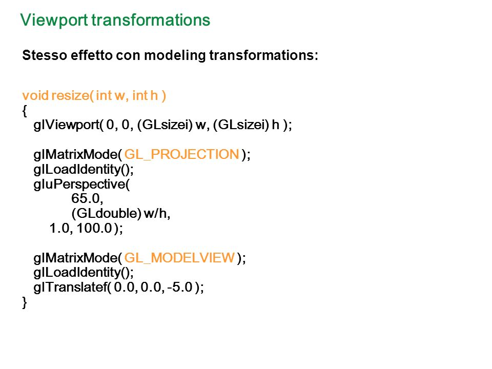 Viewport transformations void resize( int w, int h ) { glViewport( 0, 0, (GLsizei) w, (GLsizei) h ); glMatrixMode( GL_PROJECTION ); glLoadIdentity(); gluPerspective( 65.0, (GLdouble) w/h, 1.0, 100.0 ); glMatrixMode( GL_MODELVIEW ); glLoadIdentity(); glTranslatef( 0.0, 0.0, -5.0 ); } Stesso effetto con modeling transformations:
