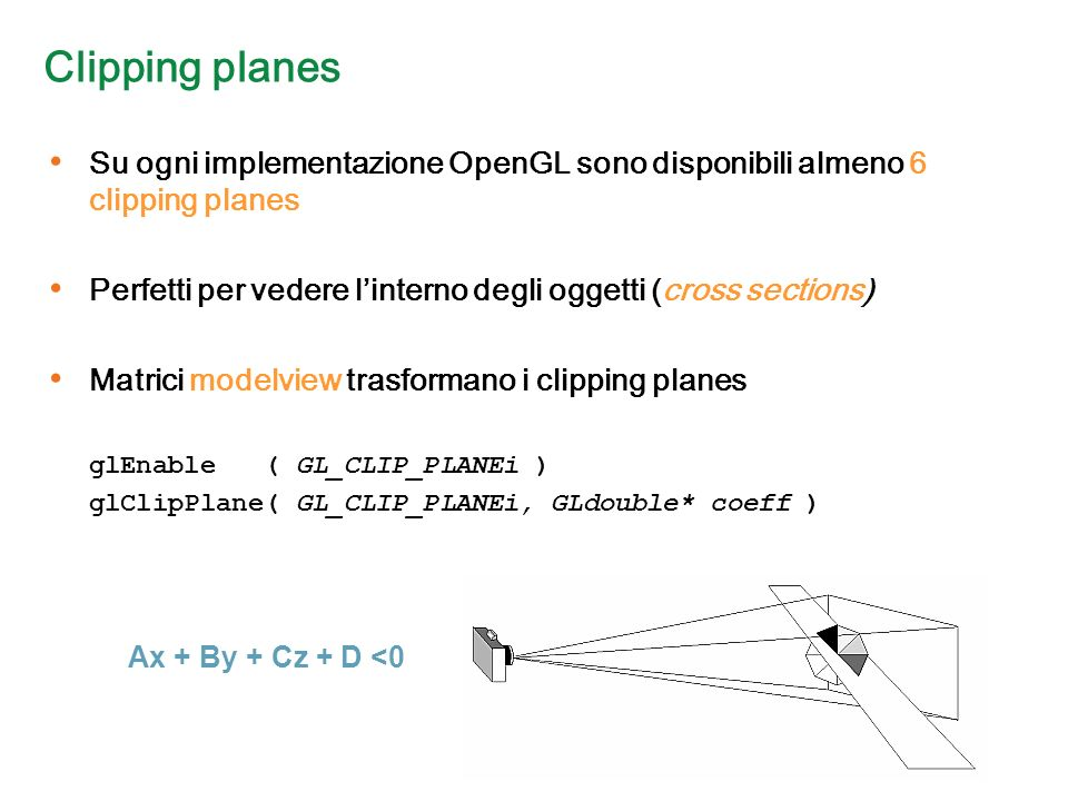 Clipping planes Su ogni implementazione OpenGL sono disponibili almeno 6 clipping planes Perfetti per vedere linterno degli oggetti (cross sections) Matrici modelview trasformano i clipping planes glEnable ( GL_CLIP_PLANEi ) glClipPlane( GL_CLIP_PLANEi, GLdouble* coeff ) Ax + By + Cz + D <0