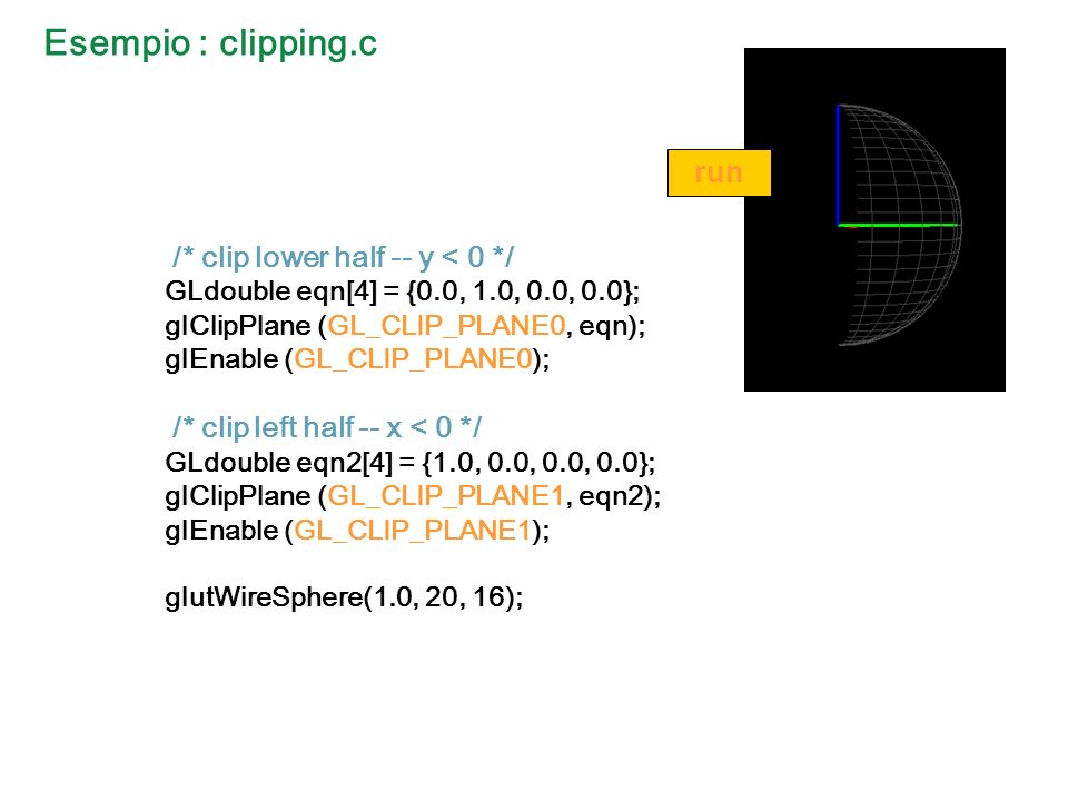 Esempio : clipping.c /* clip lower half -- y < 0 */ GLdouble eqn[4] = {0.0, 1.0, 0.0, 0.0}; glClipPlane (GL_CLIP_PLANE0, eqn); glEnable (GL_CLIP_PLANE0); /* clip left half -- x < 0 */ GLdouble eqn2[4] = {1.0, 0.0, 0.0, 0.0}; glClipPlane (GL_CLIP_PLANE1, eqn2); glEnable (GL_CLIP_PLANE1); glutWireSphere(1.0, 20, 16); run