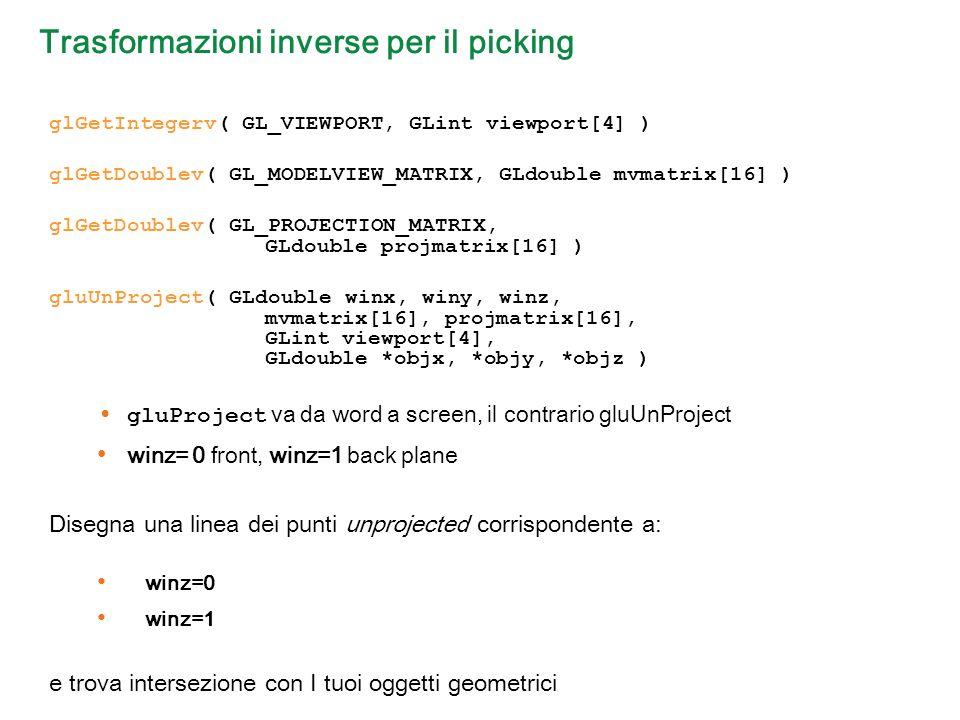 Trasformazioni inverse per il picking glGetIntegerv( GL_VIEWPORT, GLint viewport[4] ) glGetDoublev( GL_MODELVIEW_MATRIX, GLdouble mvmatrix[16] ) glGetDoublev( GL_PROJECTION_MATRIX, GLdouble projmatrix[16] ) gluUnProject( GLdouble winx, winy, winz, mvmatrix[16], projmatrix[16], GLint viewport[4], GLdouble *objx, *objy, *objz ) gluProject va da word a screen, il contrario gluUnProject winz= 0 front, winz=1 back plane Disegna una linea dei punti unprojected corrispondente a: winz=0 winz=1 e trova intersezione con I tuoi oggetti geometrici