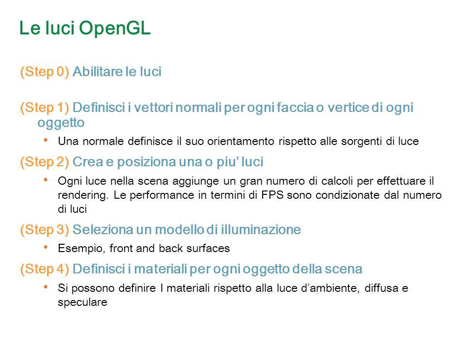 Le luci OpenGL (Step 0) Abilitare le luci (Step 1) Definisci i vettori normali per ogni faccia o vertice di ogni oggetto Una normale definisce il suo orientamento rispetto alle sorgenti di luce (Step 2) Crea e posiziona una o piu luci Ogni luce nella scena aggiunge un gran numero di calcoli per effettuare il rendering.