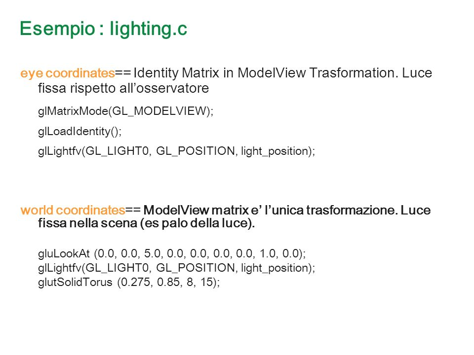 Esempio : lighting.c eye coordinates == Identity Matrix in ModelView Trasformation.