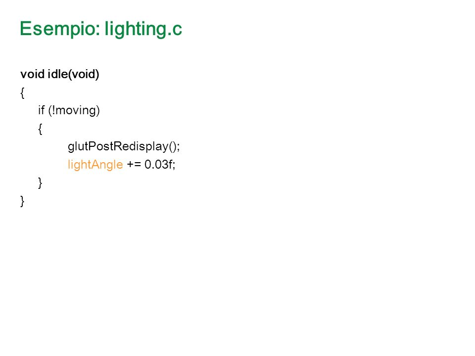 Esempio: lighting.c void idle(void) { if (!moving) { glutPostRedisplay(); lightAngle += 0.03f; }