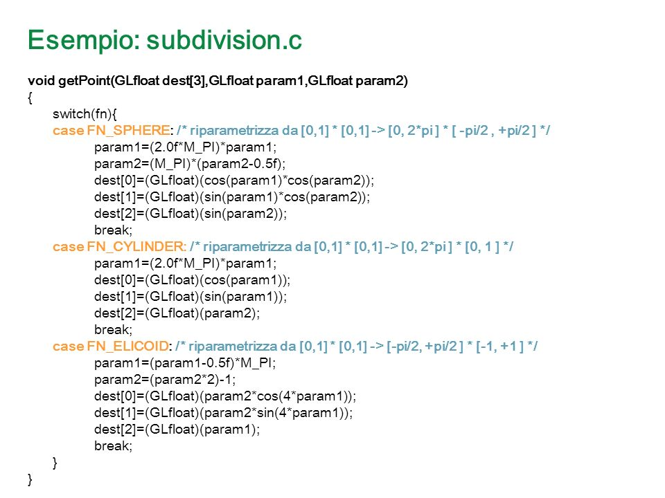 Esempio: subdivision.c void getPoint(GLfloat dest[3],GLfloat param1,GLfloat param2) { switch(fn){ case FN_SPHERE: /* riparametrizza da [0,1] * [0,1] -> [0, 2*pi ] * [ -pi/2, +pi/2 ] */ param1=(2.0f*M_PI)*param1; param2=(M_PI)*(param2-0.5f); dest[0]=(GLfloat)(cos(param1)*cos(param2)); dest[1]=(GLfloat)(sin(param1)*cos(param2)); dest[2]=(GLfloat)(sin(param2)); break; case FN_CYLINDER: /* riparametrizza da [0,1] * [0,1] -> [0, 2*pi ] * [0, 1 ] */ param1=(2.0f*M_PI)*param1; dest[0]=(GLfloat)(cos(param1)); dest[1]=(GLfloat)(sin(param1)); dest[2]=(GLfloat)(param2); break; case FN_ELICOID: /* riparametrizza da [0,1] * [0,1] -> [-pi/2, +pi/2 ] * [-1, +1 ] */ param1=(param1-0.5f)*M_PI; param2=(param2*2)-1; dest[0]=(GLfloat)(param2*cos(4*param1)); dest[1]=(GLfloat)(param2*sin(4*param1)); dest[2]=(GLfloat)(param1); break; }