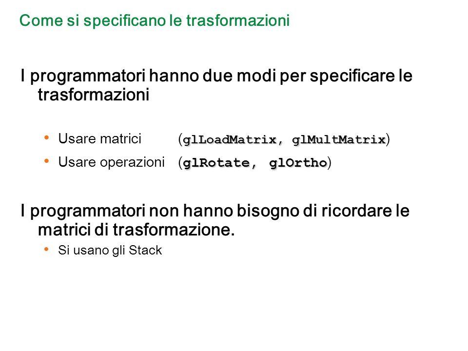 Come si specificano le trasformazioni I programmatori hanno due modi per specificare le trasformazioni glLoadMatrix, glMultMatrix Usare matrici ( glLoadMatrix, glMultMatrix ) glRotate, glOrtho Usare operazioni ( glRotate, glOrtho ) I programmatori non hanno bisogno di ricordare le matrici di trasformazione.