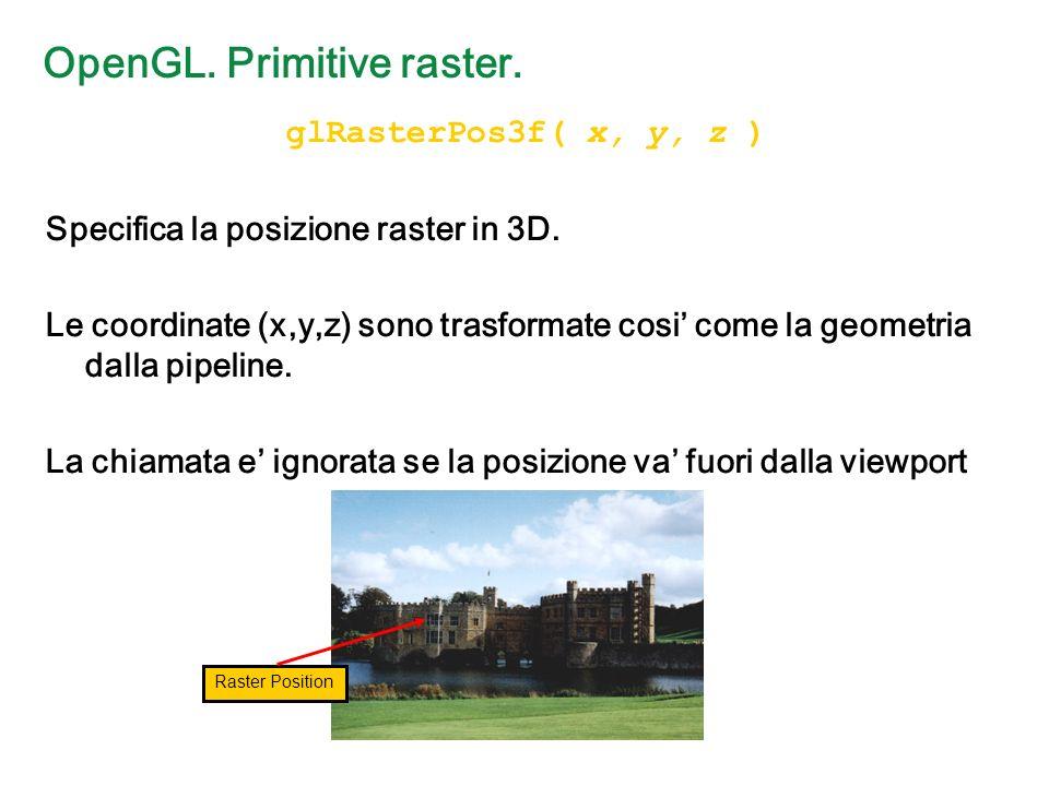 OpenGL. Primitive raster. glRasterPos3f( x, y, z ) Specifica la posizione raster in 3D.