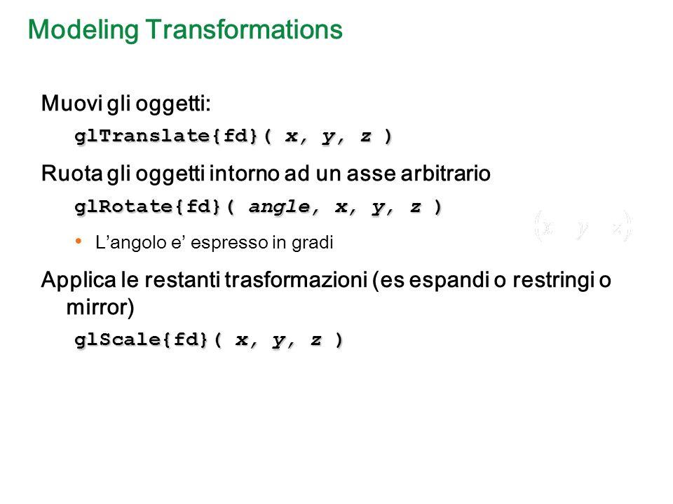 Modeling Transformations Muovi gli oggetti: glTranslate{fd}( x, y, z ) Ruota gli oggetti intorno ad un asse arbitrario glRotate{fd}( angle, x, y, z ) Langolo e espresso in gradi Applica le restanti trasformazioni (es espandi o restringi o mirror) glScale{fd}( x, y, z )