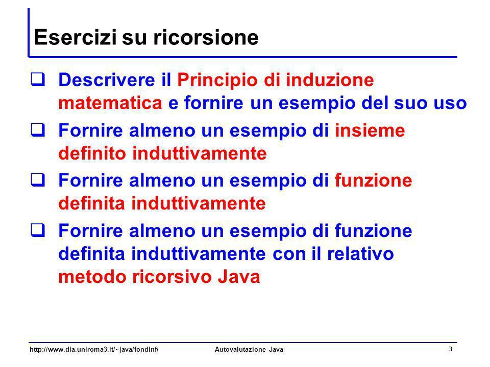 http://www.dia.uniroma3.it/~java/fondinf/Autovalutazione Java 3 Esercizi su ricorsione Descrivere il Principio di induzione matematica e fornire un es