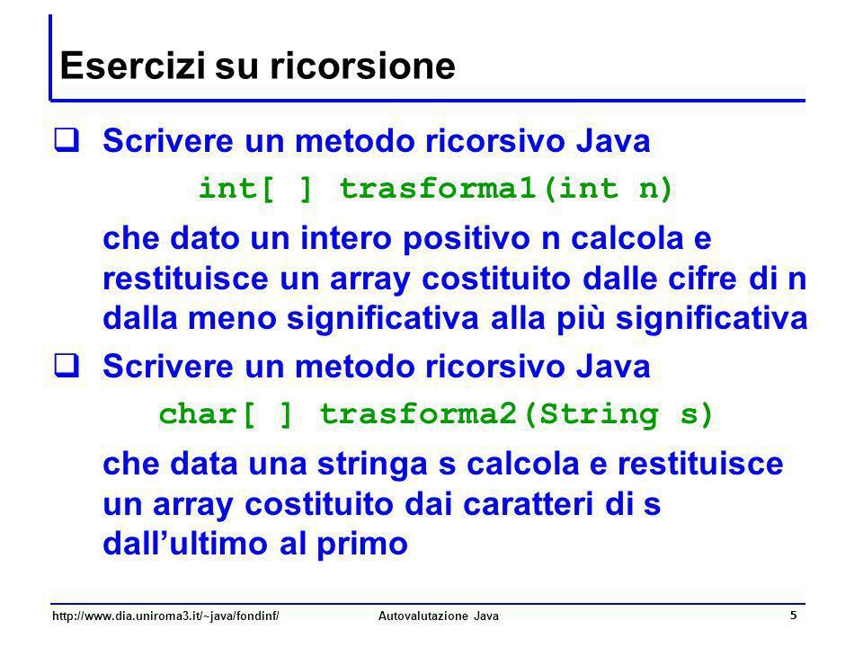 http://www.dia.uniroma3.it/~java/fondinf/Autovalutazione Java 5 Esercizi su ricorsione Scrivere un metodo ricorsivo Java int[ ] trasforma1(int n) che