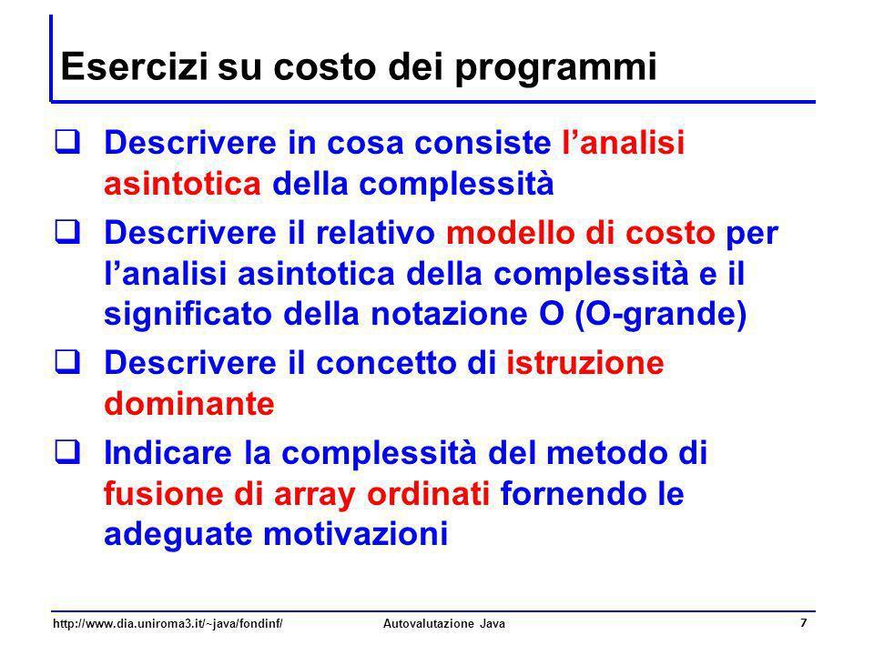 http://www.dia.uniroma3.it/~java/fondinf/Autovalutazione Java 7 Esercizi su costo dei programmi Descrivere in cosa consiste lanalisi asintotica della
