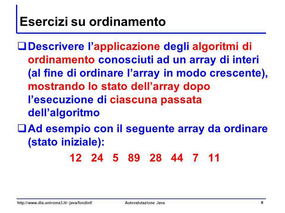 http://www.dia.uniroma3.it/~java/fondinf/Autovalutazione Java 8 Esercizi su ordinamento Descrivere lapplicazione degli algoritmi di ordinamento conosc