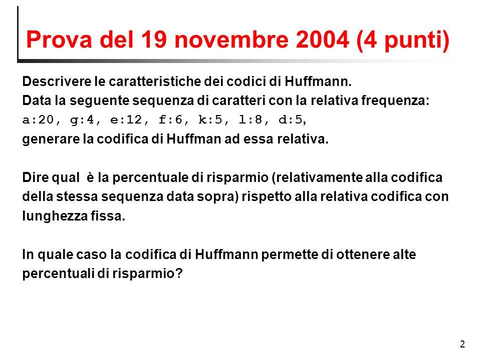 2 Prova del 19 novembre 2004 (4 punti) Descrivere le caratteristiche dei codici di Huffmann. Data la seguente sequenza di caratteri con la relativa fr