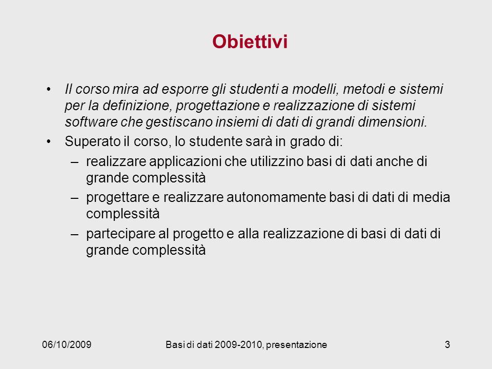 06/10/2009Basi di dati 2009-2010, presentazione3 Obiettivi Il corso mira ad esporre gli studenti a modelli, metodi e sistemi per la definizione, proge