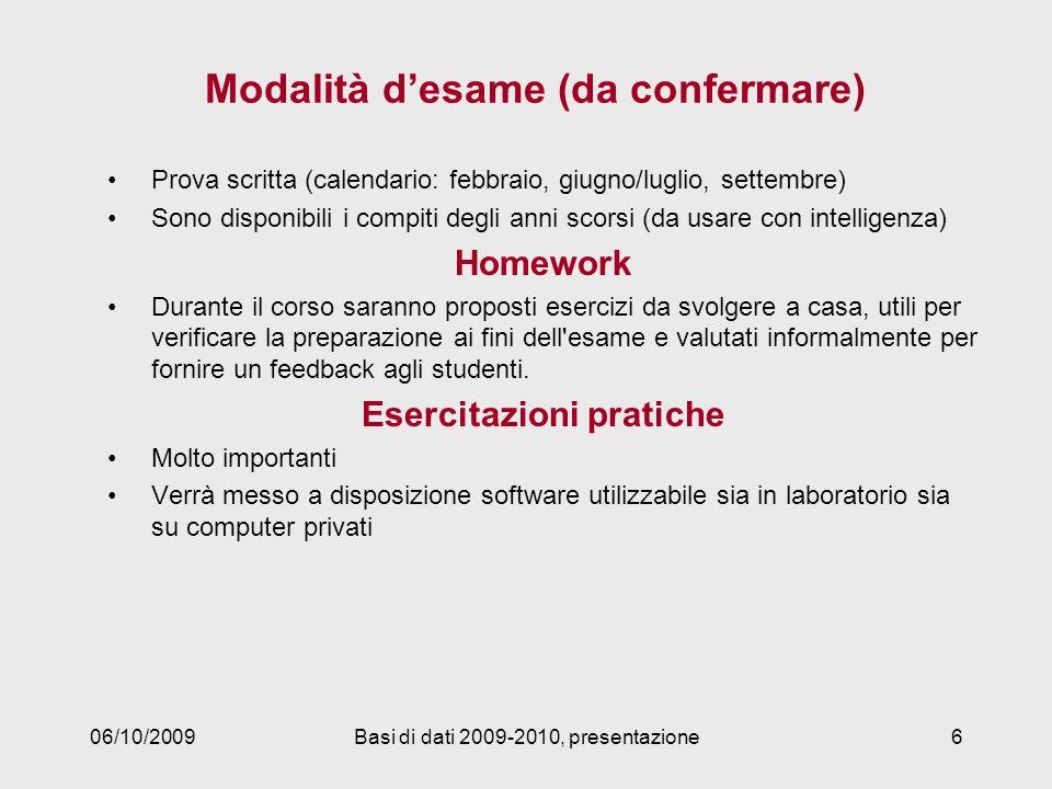 06/10/2009Basi di dati 2009-2010, presentazione6 Modalità desame (da confermare) Prova scritta (calendario: febbraio, giugno/luglio, settembre) Sono d
