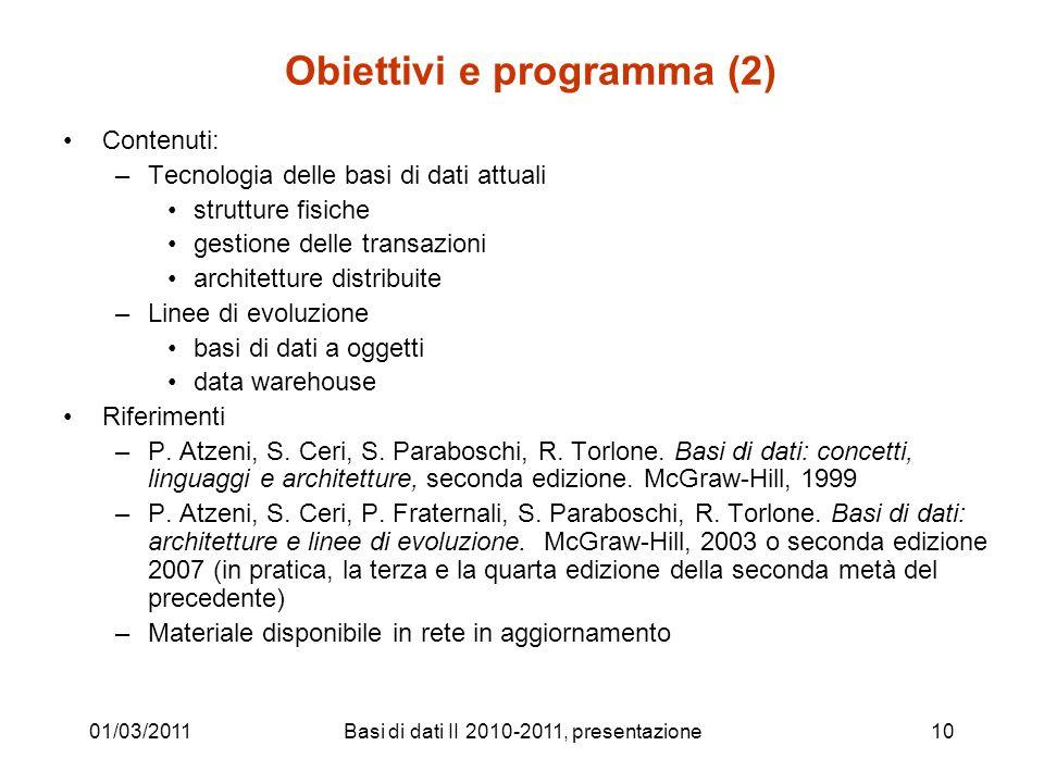 01/03/2011Basi di dati II 2010-2011, presentazione10 Obiettivi e programma (2) Contenuti: –Tecnologia delle basi di dati attuali strutture fisiche ges