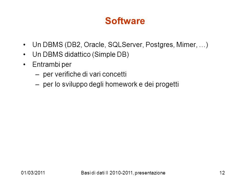 01/03/2011Basi di dati II 2010-2011, presentazione12 Software Un DBMS (DB2, Oracle, SQLServer, Postgres, Mimer, …) Un DBMS didattico (Simple DB) Entra