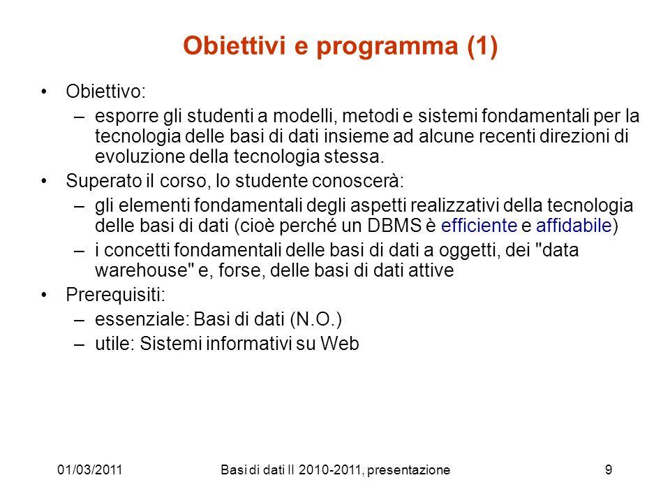 01/03/2011Basi di dati II 2010-2011, presentazione9 Obiettivi e programma (1) Obiettivo: –esporre gli studenti a modelli, metodi e sistemi fondamental