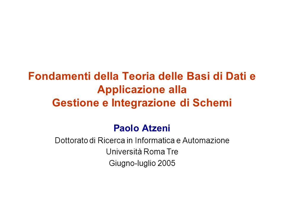 Fondamenti della Teoria delle Basi di Dati e Applicazione alla Gestione e Integrazione di Schemi Paolo Atzeni Dottorato di Ricerca in Informatica e Automazione Università Roma Tre Giugno-luglio 2005